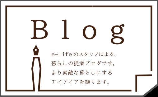 e-lifeのスタッフによる、暮らしの提案ブログです。より素敵な暮らしにするアイディアを綴ります。
